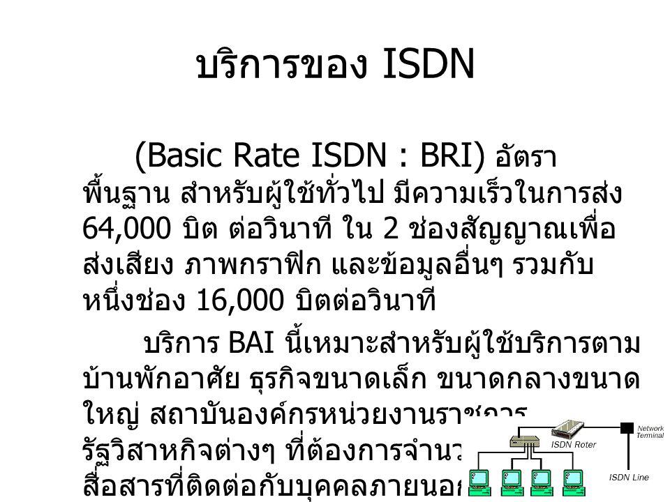 (Primary Rate ISDN : PRI) อัตรา ขั้นต้น มี 23 ช่องสัญญาณด้วยความเร็วในการ ส่ง 64,000 บิตต่อวินาที บริการแบบนี้เหมาะสำหรับธุรกิจขนาดใหญ่ แต่ไม่ใหญ่มากนักสถาบันองค์กรหน่วยงาน ราชการรัฐวิสาหกิจที่ต้องการช่องสัญญาณ สื่อสารจำนวนมาก บริการของ ISDN (Broadband ISDN : B-ISDN) อัตรา แถบกว้าง กำลังอยู่ในระหว่างการพัฒนา จะมี ความเร็วในการส่ง 150 ล้านบิตต่อวินาที