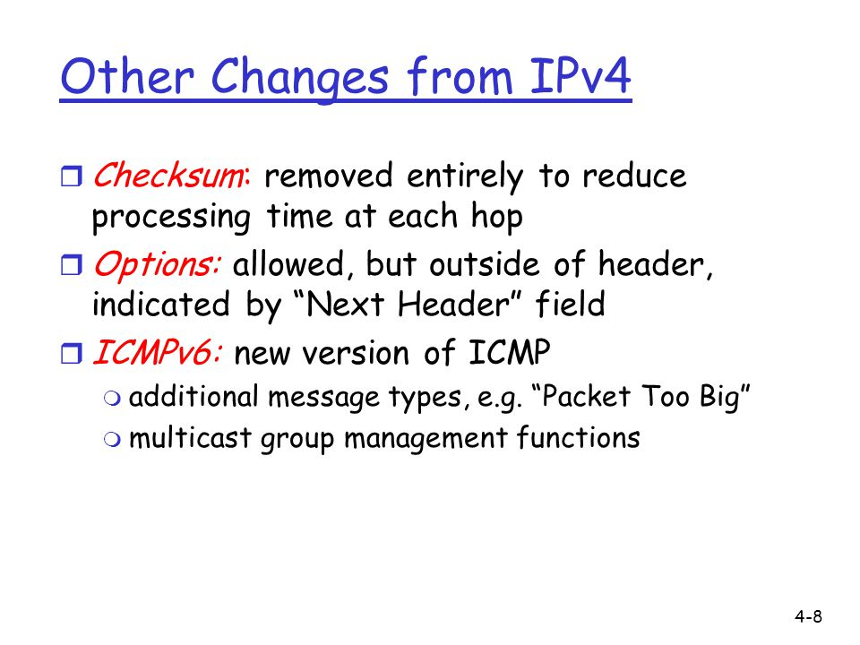 4-8 Other Changes from IPv4 r Checksum: removed entirely to reduce processing time at each hop r Options: allowed, but outside of header, indicated by