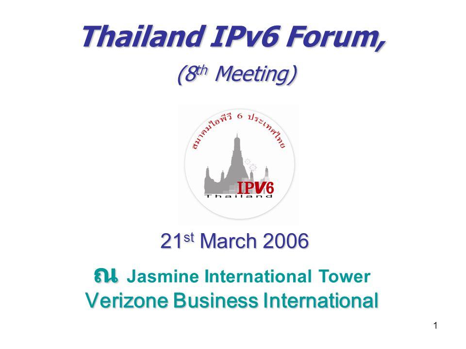 1 Thailand IPv6 Forum, (8 th Meeting) 21 st March 2006 ณ ณ Jasmine International Tower Verizone Business International