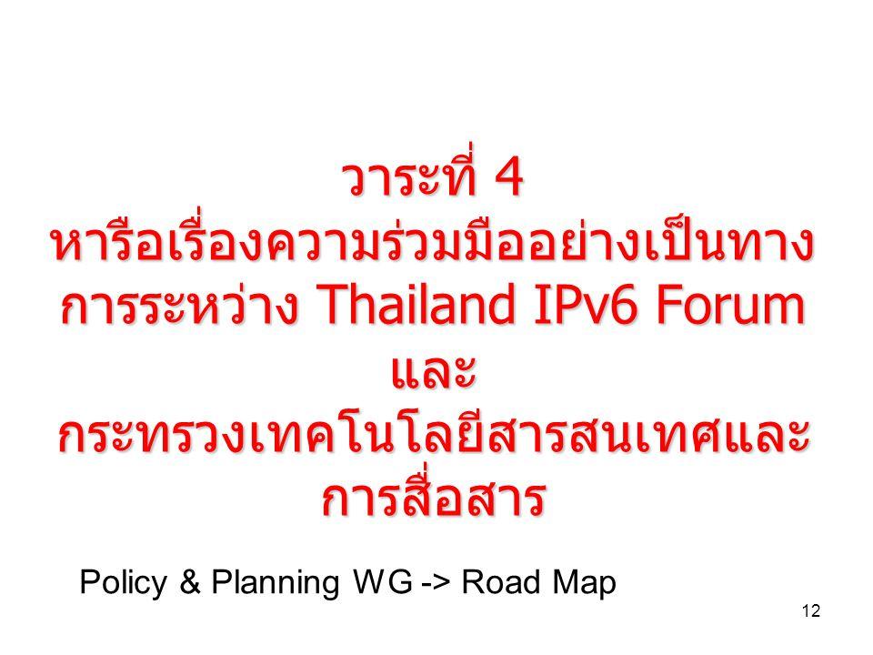 12 วาระที่ 4 หารือเรื่องความรวมมืออยางเปนทาง การระหวาง Thailand IPv6 Forum และ กระทรวงเทคโนโลยีสารสนเทศและ การสื่อสาร Policy & Planning WG -> Road