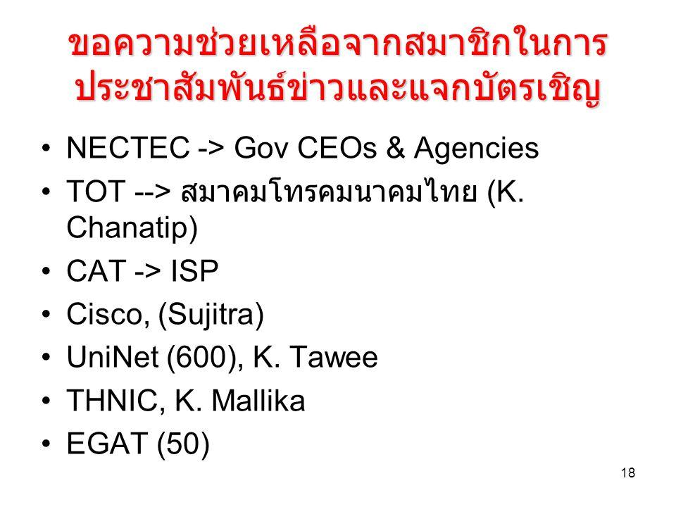 18 ขอความชวยเหลือจากสมาชิกในการ ประชาสัมพันธขาวและแจกบัตรเชิญ NECTEC -> Gov CEOs & Agencies TOT --> สมาคมโทรคมนาคมไทย (K. Chanatip) CAT -> ISP Cisc