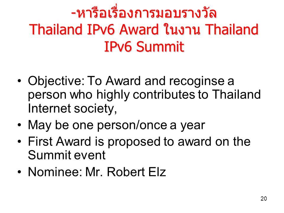 20 -หารือเรื่องการมอบรางวัล Thailand IPv6 Award ในงาน Thailand IPv6 Summit Objective: To Award and recoginse a person who highly contributes to Thaila