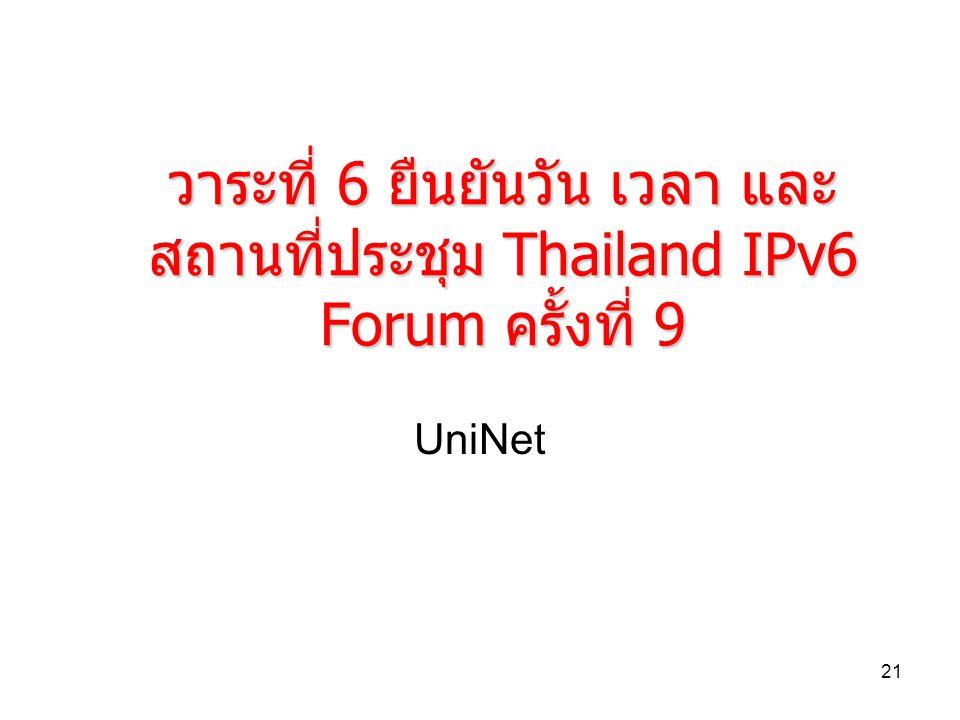 21 วาระที่ 6 ยืนยันวัน เวลา และ สถานที่ประชุม Thailand IPv6 Forum ครั้งที่ 9 UniNet