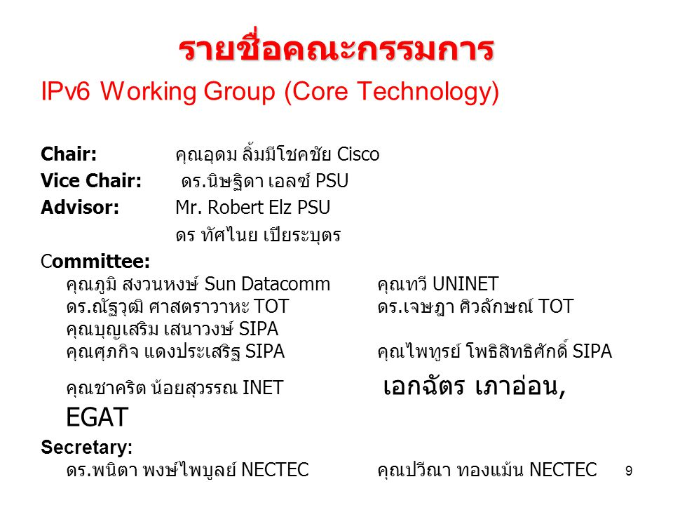 9 รายชื่อคณะกรรมการ IPv6 Working Group (Core Technology) Chair: คุณอุดม ลิ้มมีโชคชัย Cisco Vice Chair: ดร.นิษฐิดา เอลซ์ PSU Advisor: Mr. Robert Elz PS