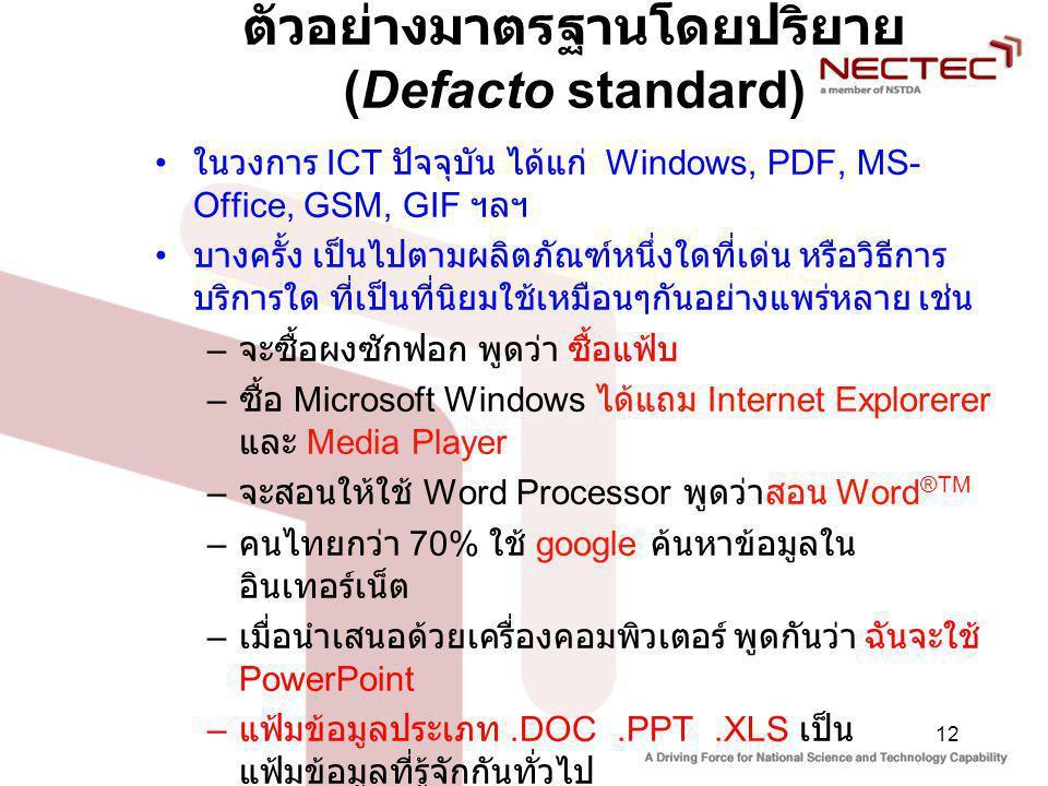12 ตัวอย่างมาตรฐานโดยปริยาย (Defacto standard) ในวงการ ICT ปัจจุบัน ได้แก่ Windows, PDF, MS- Office, GSM, GIF ฯลฯ บางครั้ง เป็นไปตามผลิตภัณฑ์หนึ่งใดที่เด่น หรือวิธีการ บริการใด ที่เป็นที่นิยมใช้เหมือนๆกันอย่างแพร่หลาย เช่น – จะซื้อผงซักฟอก พูดว่า ซื้อแฟ้บ – ซื้อ Microsoft Windows ได้แถม Internet Explorerer และ Media Player – จะสอนให้ใช้ Word Processor พูดว่าสอน Word ®TM – คนไทยกว่า 70% ใช้ google ค้นหาข้อมูลใน อินเทอร์เน็ต – เมื่อนำเสนอด้วยเครื่องคอมพิวเตอร์ พูดกันว่า ฉันจะใช้ PowerPoint – แฟ้มข้อมูลประเภท.DOC.PPT.XLS เป็น แฟ้มข้อมูลที่รู้จักกันทั่วไป