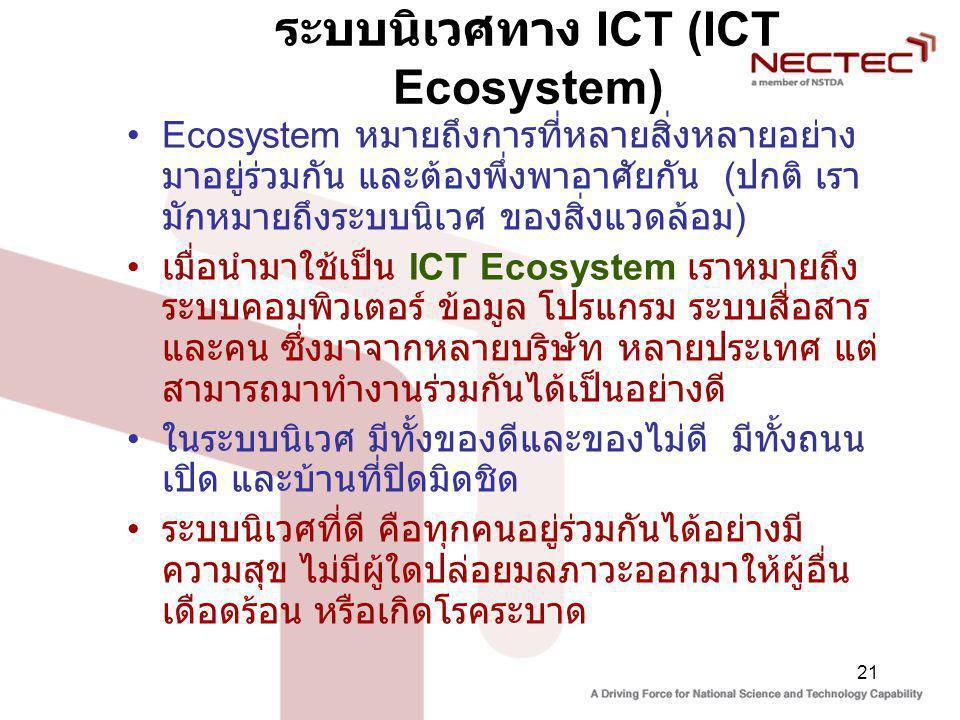 21 ระบบนิเวศทาง ICT (ICT Ecosystem) Ecosystem หมายถึงการที่หลายสิ่งหลายอย่าง มาอยู่ร่วมกัน และต้องพึ่งพาอาศัยกัน ( ปกติ เรา มักหมายถึงระบบนิเวศ ของสิ่งแวดล้อม ) เมื่อนำมาใช้เป็น ICT Ecosystem เราหมายถึง ระบบคอมพิวเตอร์ ข้อมูล โปรแกรม ระบบสื่อสาร และคน ซึ่งมาจากหลายบริษัท หลายประเทศ แต่ สามารถมาทำงานร่วมกันได้เป็นอย่างดี ในระบบนิเวศ มีทั้งของดีและของไม่ดี มีทั้งถนน เปิด และบ้านที่ปิดมิดชิด ระบบนิเวศที่ดี คือทุกคนอยู่ร่วมกันได้อย่างมี ความสุข ไม่มีผู้ใดปล่อยมลภาวะออกมาให้ผู้อื่น เดือดร้อน หรือเกิดโรคระบาด