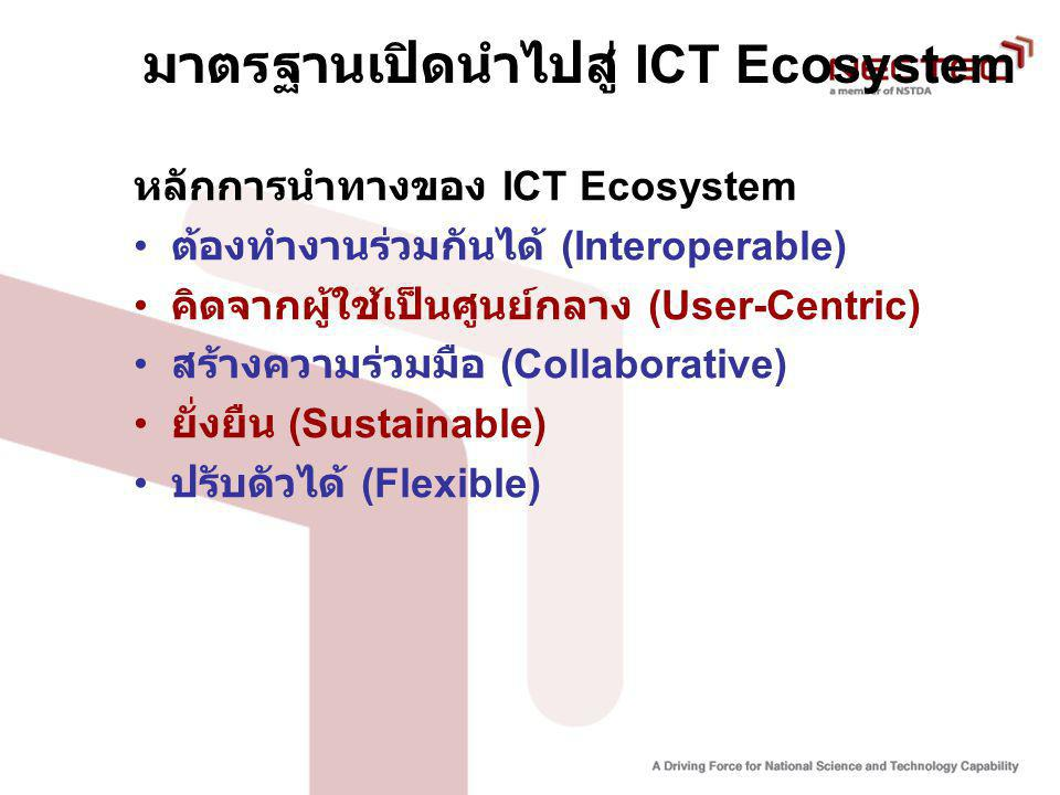มาตรฐานเปิดนำไปสู่ ICT Ecosystem หลักการนำทางของ ICT Ecosystem ต้องทำงานร่วมกันได้ (Interoperable) คิดจากผู้ใช้เป็นศูนย์กลาง (User-Centric) สร้างความร่วมมือ (Collaborative) ยั่งยืน (Sustainable) ปรับดัวได้ (Flexible)
