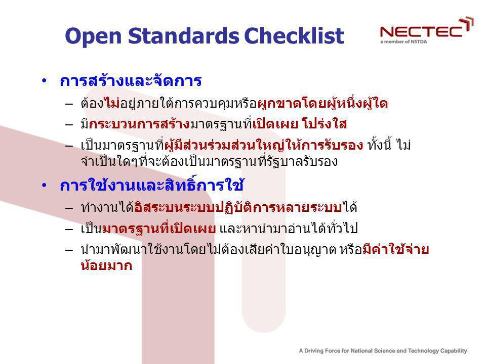 Open Standards Checklist การสร้างและจัดการ – ต้องไม่อยู่ภายใต้การควบคุมหรือผูกขาดโดยผู้หนึ่งผู้ใด – มีกระบวนการสร้างมาตรฐานที่เปิดเผย โปร่งใส – เป็นมาตรฐานที่ผู้มีส่วนร่วมส่วนใหญ่ให้การรับรอง ทั้งนี้ ไม่ จำเป็นใดๆที่จะต้องเป็นมาตรฐานที่รัฐบาลรับรอง การใช้งานและสิทธิ์การใช้ – ทำงานได้อิสระบนระบบปฏิบัติการหลายระบบได้ – เป็นมาตรฐานที่เปิดเผย และหานำมาอ่านได้ทั่วไป – นำมาพัฒนาใช้งานโดยไม่ต้องเสียค่าใบอนุญาต หรือมีค่าใช้จ่าย น้อยมาก