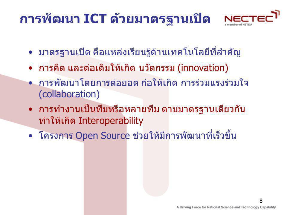 8 การพัฒนา ICT ด้วยมาตรฐานเปิด มาตรฐานเปิด คือแหล่งเรียนรู้ด้านเทคโนโลยีที่สำคัญ การคิด และต่อเติมให้เกิด นวัตกรรม (innovation) การพัฒนาโดยการต่อยอด ก่อให้เกิด การร่วมแรงร่วมใจ (collaboration) การทำงานเป็นทีมหรือหลายทีม ตามมาตรฐานเดียวกัน ทำให้เกิด Interoperability โครงการ Open Source ช่วยให้มีการพัฒนาที่เร็วขึ้น