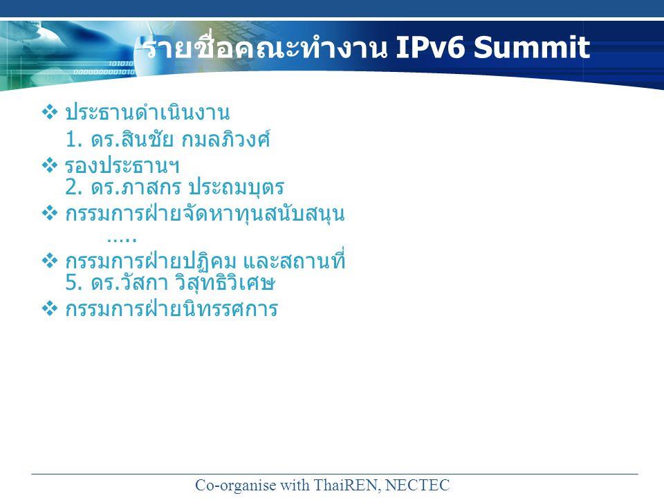 รายชื่อคณะทำงาน IPv6 Summit  ประธานดำเนินงาน 1. ดร.สินชัย กมลภิวงศ์  รองประธานฯ 2. ดร.ภาสกร ประถมบุตร  กรรมการฝ่ายจัดหาทุนสนับสนุน …..  กรรมการฝ่า