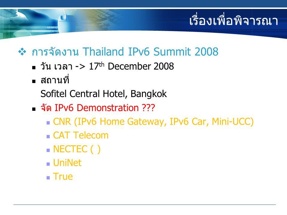 เรื่องเพื่อพิจารณา  การจัดงาน Thailand IPv6 Summit 2008 วัน เวลา -> 17 th December 2008 สถานที่ Sofitel Central Hotel, Bangkok จัด IPv6 Demonstration