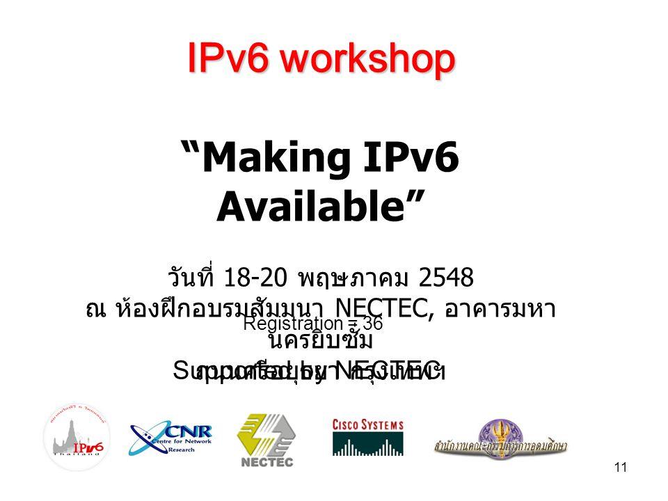 11 IPv6 workshop Making IPv6 Available วันที่ 18-20 พฤษภาคม 2548 ณ ห้องฝึกอบรมสัมมนา NECTEC, อาคารมหา นครยิบซั่ม ถนนศรีอยุธยา กรุงเทพฯ Registration = 36 Supported by NECTEC