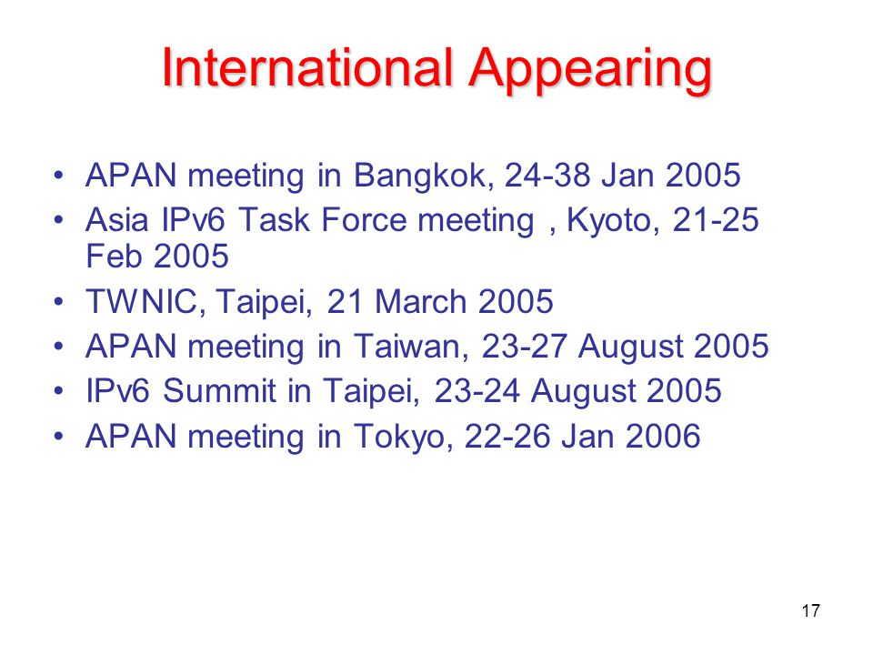17 International Appearing APAN meeting in Bangkok, 24-38 Jan 2005 Asia IPv6 Task Force meeting, Kyoto, 21-25 Feb 2005 TWNIC, Taipei, 21 March 2005 AP