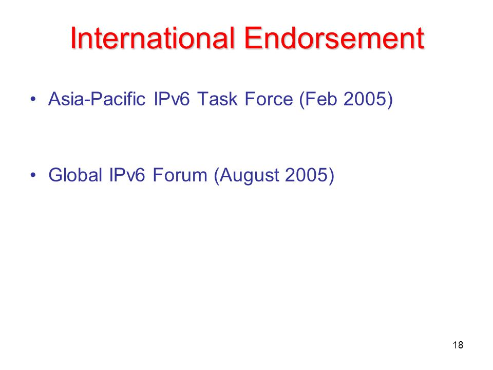 18 International Endorsement Asia-Pacific IPv6 Task Force (Feb 2005) Global IPv6 Forum (August 2005)