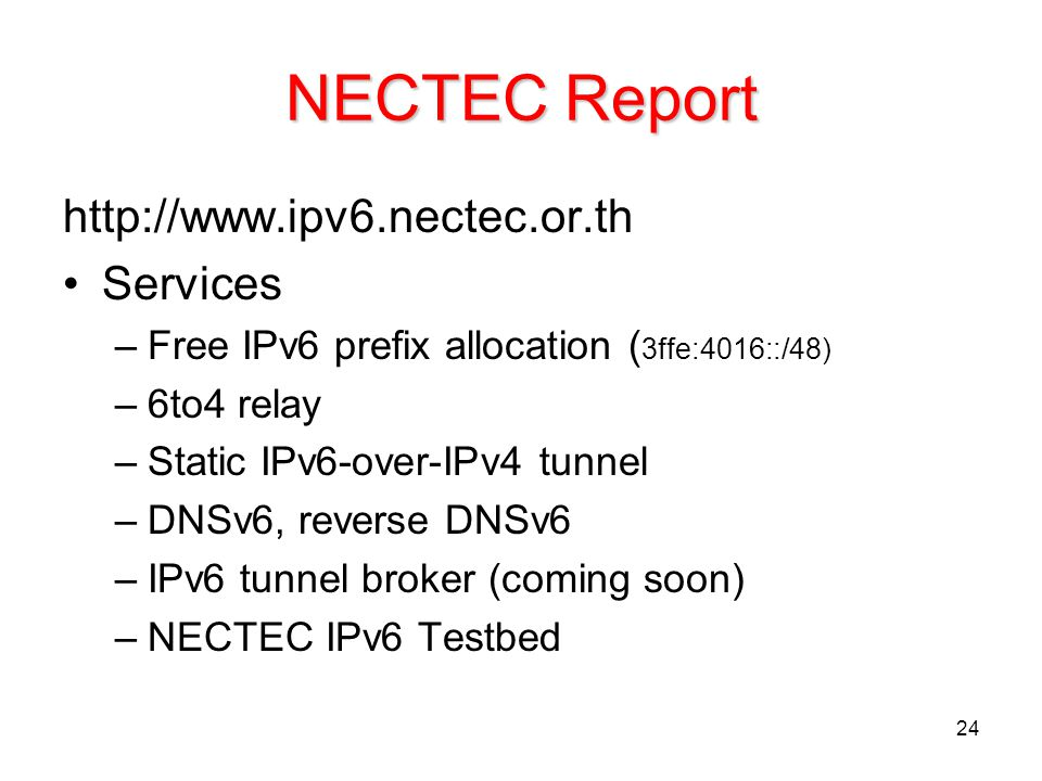 24 NECTEC Report http://www.ipv6.nectec.or.th Services –Free IPv6 prefix allocation ( 3ffe:4016::/48) –6to4 relay –Static IPv6-over-IPv4 tunnel –DNSv6