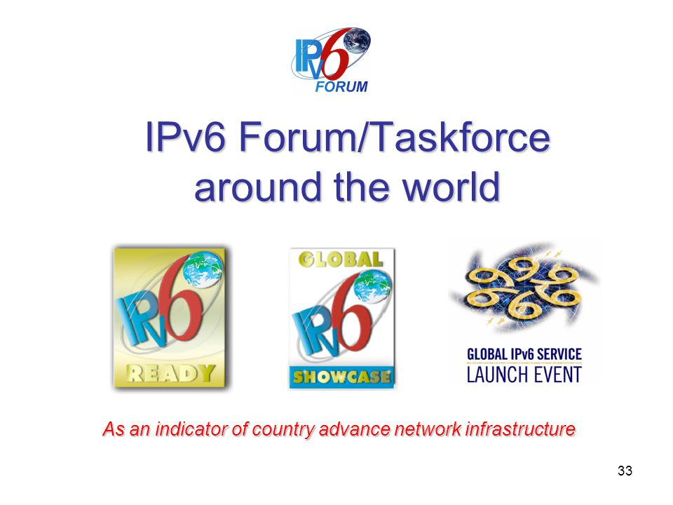 33 IPv6 Forum/Taskforce around the world As an indicator of country advance network infrastructure
