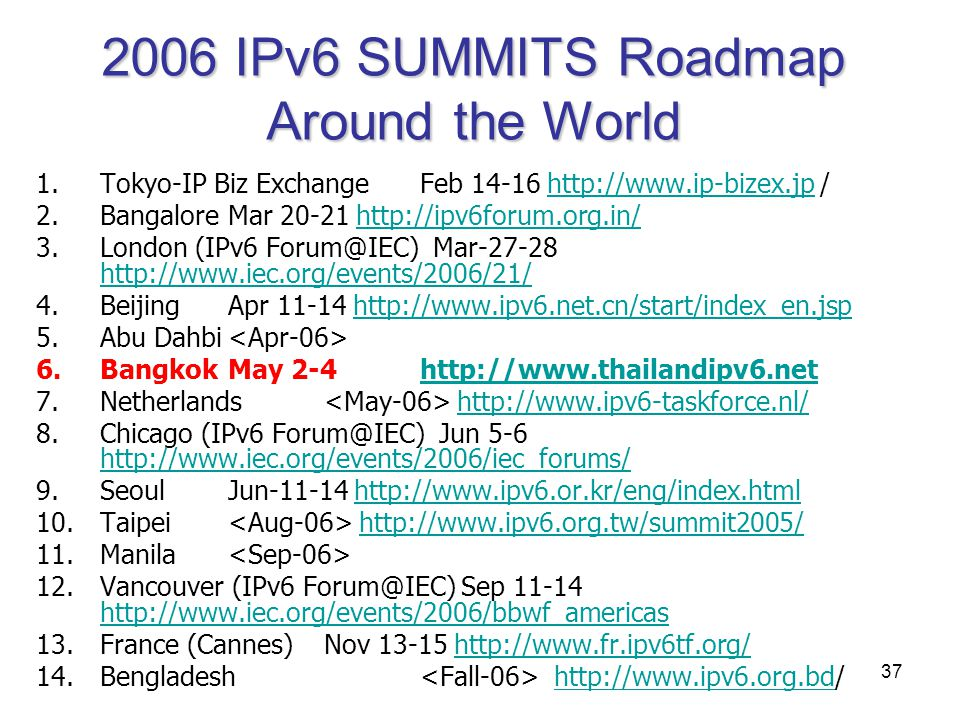 37 2006 IPv6 SUMMITS Roadmap Around the World 1.Tokyo-IP Biz ExchangeFeb 14-16 http://www.ip-bizex.jp /http://www.ip-bizex.jp 2.BangaloreMar 20-21 htt