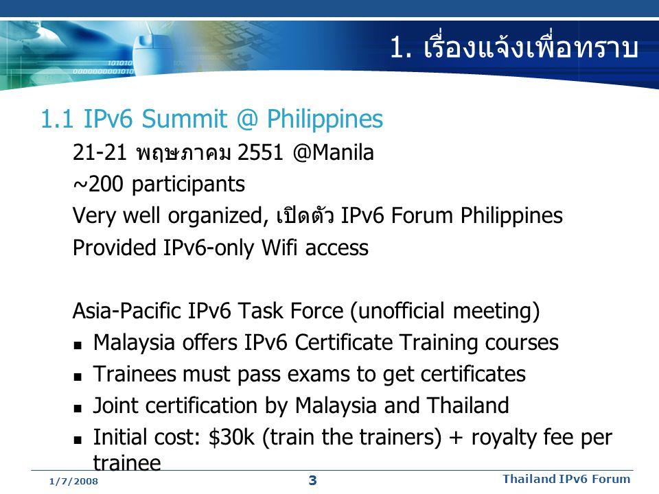 1/7/2008 Thailand IPv6 Forum 3 1. เรื่องแจ้งเพื่อทราบ 1.1 IPv6 Summit @ Philippines 21-21 พฤษภาคม 2551 @Manila ~200 participants Very well organized,