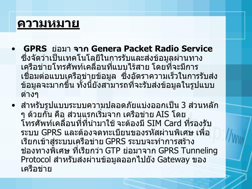 ความหมาย GPRS ย่อมา จาก Genera Packet Radio Service ซึ่งจัดว่าเป็นเทคโนโลยีในการรับและส่งข้อมูลผ่านทาง เครือข่ายโทรศัพท์เคลื่อนที่แบบไร้สาย โดยที่จะมีการ เชื่อมต่อแบบเครือข่ายข้อมูล ซึ่งอัตราความเร็วในการรับส่ง ข้อมูลจะมากขึ้น ทั้งนี้ยังสามารถที่จะรับส่งข้อมูลในรูปแบบ ต่างๆ สำหรับรูปแบบระบบความปลอดภัยแบ่งออกเป็น 3 ส่วนหลัก ๆ ด้วยกัน คือ ส่วนแรกเริ่มจาก เครือข่าย AIS โดย โทรศัพท์เคลื่อนที่ที่นำมาใช้ จะต้องมี SIM Card ที่รองรับ ระบบ GPRS และต้องจดทะเบียนของรหัสผ่านพิเศษ เพื่อ เรียกเข้าสู่ระบบเครือข่าย GPRS ระบบจะทำการสร้าง ช่องทางพิเศษ ที่เรียกว่า GTP ย่อมาจาก GPRS Tunneling Protocol สำหรับส่งผ่านข้อมูลออกไปยัง Gateway ของ เครือข่าย