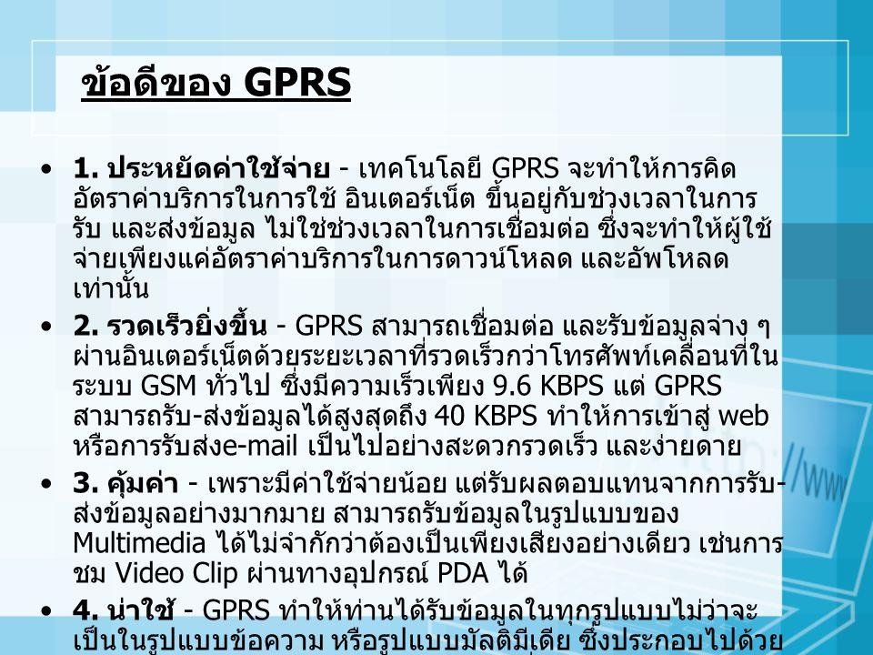 ข้อเสียของ GPRS GPRS จัดว่าเป็นเทคโนโลยีในการรับและส่งข้อมูลผ่านทาง เครือข่ายโทรศัพท์เคลื่อนที่แบบไร้สาย โดยที่จะมีการ เชื่อมต่อแบบเครือข่ายข้อมูล ซึ่งในปัจจุบันมีข้อมูลว่า Lasco.A ไวรัสบนมือถือสามารถแพร่กระจายผ่านทางการ เชื่อมต่อแบบไร้สายและแนบตัวเองไปกับไฟล์ Apication ต่างๆ บนมือถือที่ใช้ระบบปฏิบัติการซิมเซียน โดยมันจะ ถูกกระตุ้นให้ทำงานเมื่อเจ้าของคลิกและติดตั้งไฟล์ที่มีไวรัส เข้าในมือถือ พฤติกรรมการแลกเปลี่ยนไฟล์ให้กันระหว่าง ผู้ใช้มือถือจะทำให้ไวรัส Lasco.A แพร่กระจายได้
