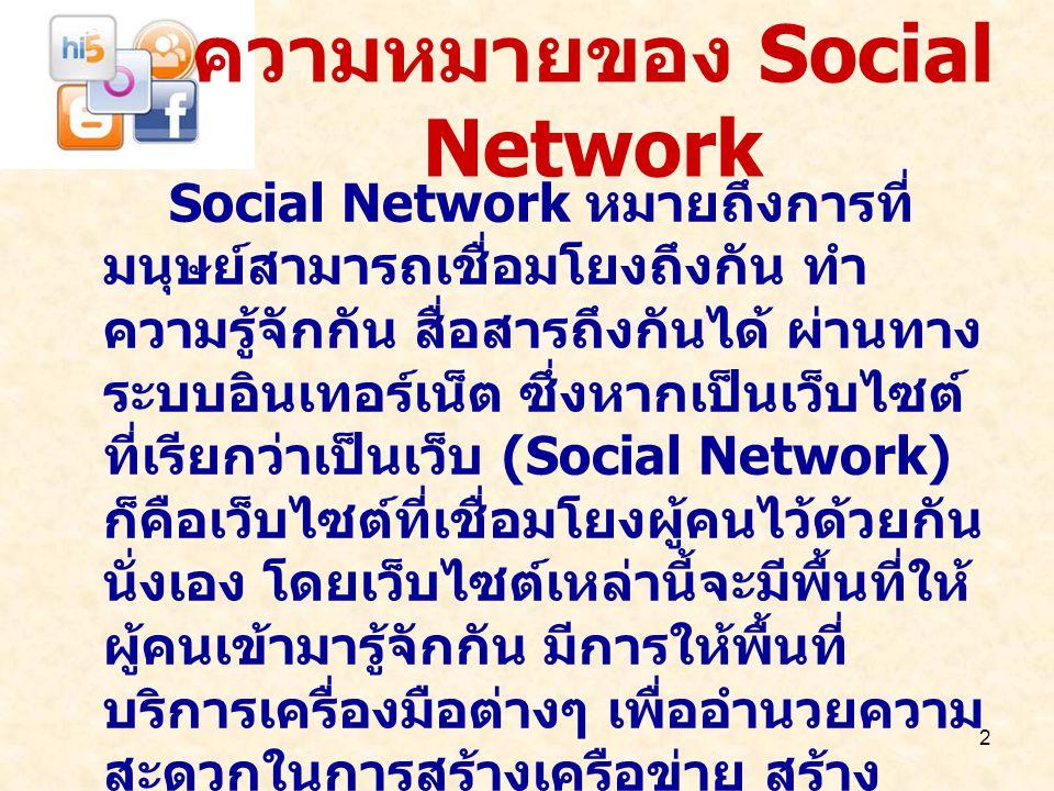 2 ความหมายของ Social Network Social Network หมายถึงการที่ มนุษย์สามารถเชื่อมโยงถึงกัน ทำ ความรู้จักกัน สื่อสารถึงกันได้ ผ่านทาง ระบบอินเทอร์เน็ต ซึ่งห