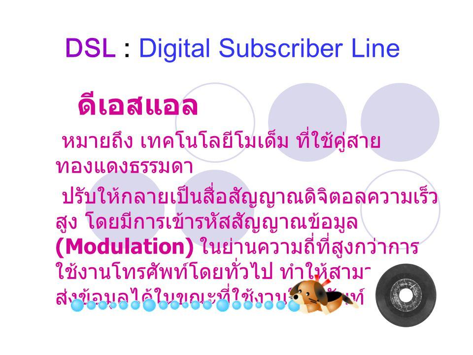 DSL : Digital Subscriber Line ดีเอสแอล หมายถึง เทคโนโลยีโมเด็ม ที่ใช้คู่สาย ทองแดงธรรมดา ปรับให้กลายเป็นสื่อสัญญาณดิจิตอลความเร็ว สูง โดยมีการเข้ารหัสสัญญาณข้อมูล (Modulation) ในย่านความถี่ที่สูงกว่าการ ใช้งานโทรศัพท์โดยทั่วไป ทำให้สามารถรับ - ส่งข้อมูลได้ในขณะที่ใช้งานโทรศัพท์