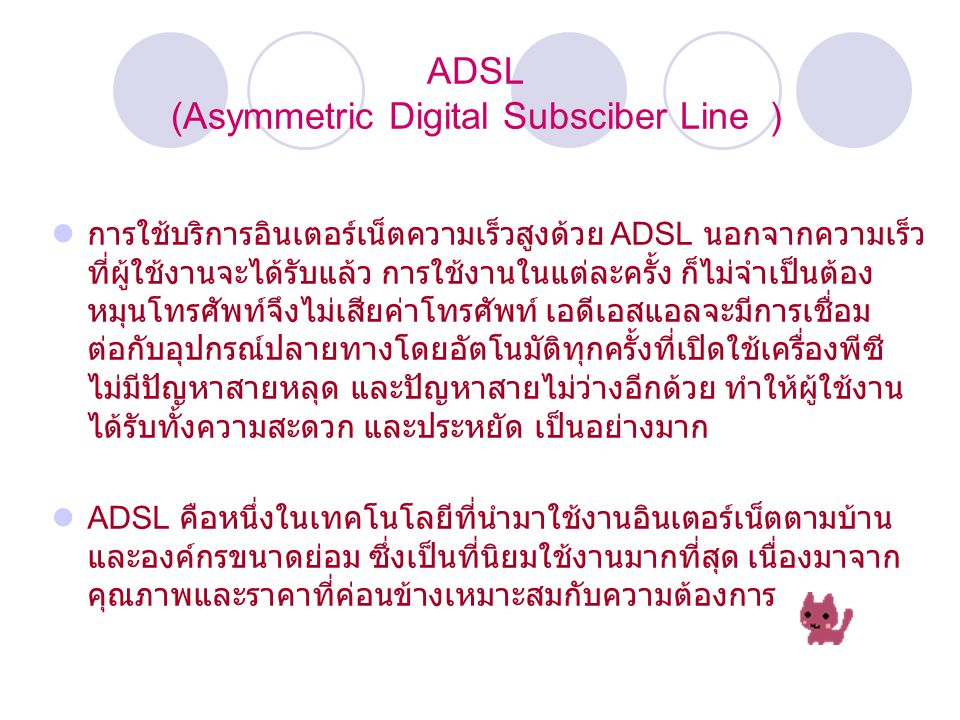 ADSL (Asymmetric Digital Subsciber Line ) การใช้บริการอินเตอร์เน็ตความเร็วสูงด้วย ADSL นอกจากความเร็ว ที่ผู้ใช้งานจะได้รับแล้ว การใช้งานในแต่ละครั้ง ก็ไม่จำเป็นต้อง หมุนโทรศัพท์จึงไม่เสียค่าโทรศัพท์ เอดีเอสแอลจะมีการเชื่อม ต่อกับอุปกรณ์ปลายทางโดยอัตโนมัติทุกครั้งที่เปิดใช้เครื่องพีซี ไม่มีปัญหาสายหลุด และปัญหาสายไม่ว่างอีกด้วย ทำให้ผู้ใช้งาน ได้รับทั้งความสะดวก และประหยัด เป็นอย่างมาก ADSL คือหนึ่งในเทคโนโลยีที่นำมาใช้งานอินเตอร์เน็ตตามบ้าน และองค์กรขนาดย่อม ซึ่งเป็นที่นิยมใช้งานมากที่สุด เนื่องมาจาก คุณภาพและราคาที่ค่อนข้างเหมาะสมกับความต้องการ