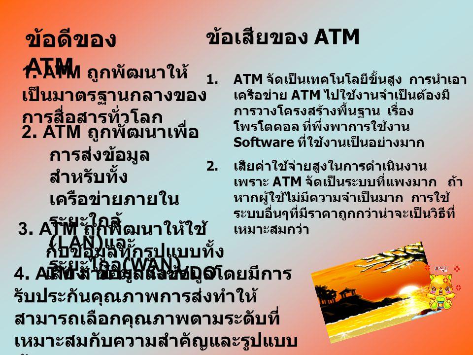 ลักษณะการทำงานของ ATM ATM ถูกพัฒนามาสำหรับงานที่ต้องการความเร็ว ในการส่งข้อมูลสูงมาก ๆ ตั้งแต่ 2Mbps ไปจนถึง 622Mbps เครือข่าย ATM ถูกแบ่งเป็นกลุ่มย่อ