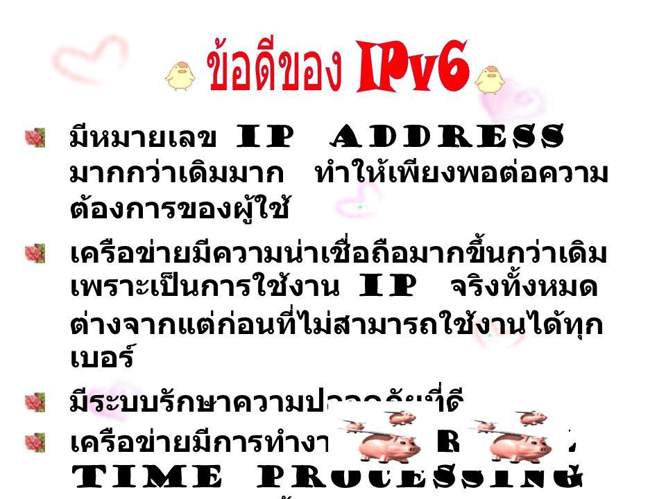 มีหมายเลข IP Address มากกว่าเดิมมาก ทำให้เพียงพอต่อความ ต้องการของผู้ใช้ เครือข่ายมีความน่าเชื่อถือมากขึ้นกว่าเดิม เพราะเป็นการใช้งาน IP จริงทั้งหมด ต่างจากแต่ก่อนที่ไม่สามารถใช้งานได้ทุก เบอร์ มีระบบรักษาความปลอดภัยที่ดี เครือข่ายมีการทำงานแบบ Real Time Processing จึงทำงานได้เร็วขึ้นและมีประสิทธิภาพมาก ขึ้น