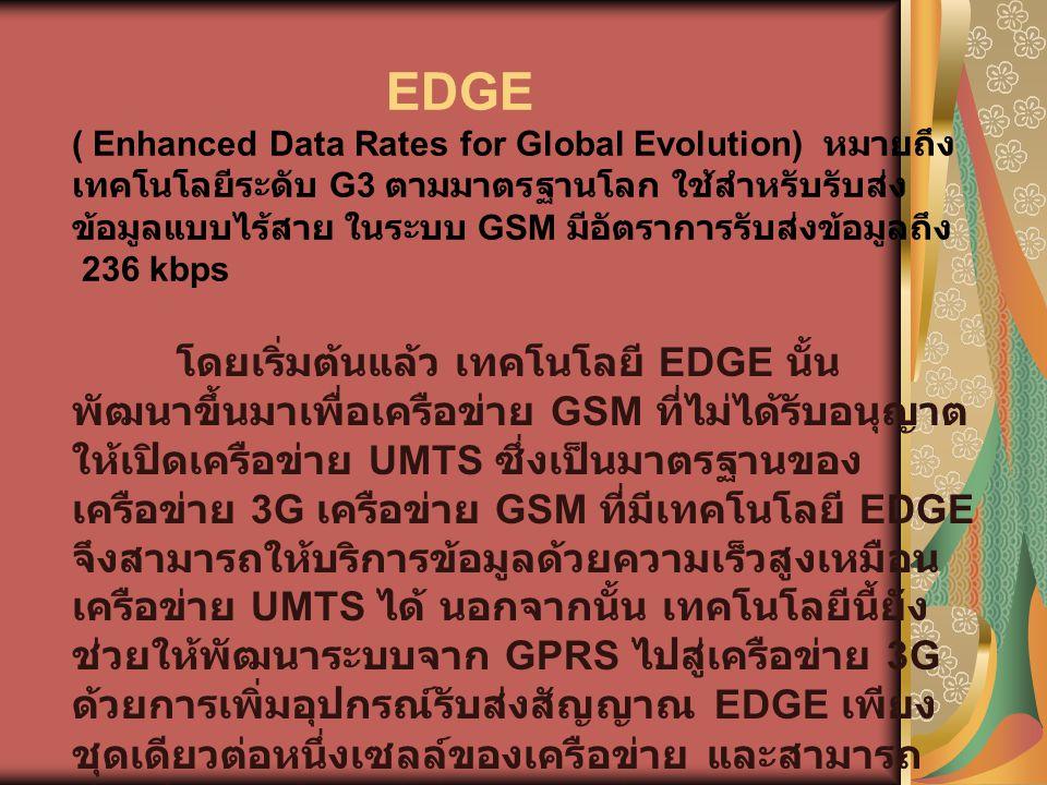 EDGE ( Enhanced Data Rates for Global Evolution) หมายถึง เทคโนโลยีระดับ G3 ตามมาตรฐานโลก ใช้สำหรับรับส่ง ข้อมูลแบบไร้สาย ในระบบ GSM มีอัตราการรับส่งข้