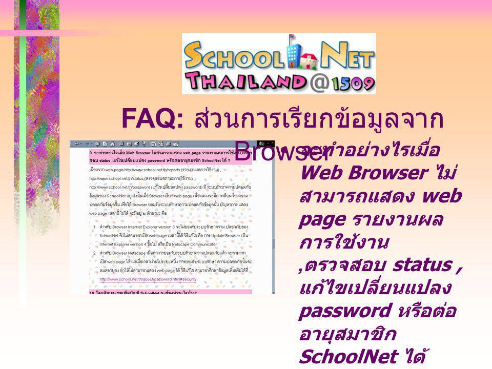 จะทำอย่างไรเมื่อ Web Browser ไม่ สามารถแสดง web page รายงานผล การใช้งาน, ตรวจสอบ status, แก้ไขเปลี่ยนแปลง password หรือต่อ อายุสมาชิก SchoolNet ได้ ศึกษาวิธีการปรับ กำหนดค่าใหม่ ตาม Web page http://www.school.n et.th/about/faq/faq_ schnet@1509.html# 9 FAQ: ส่วนการเรียกข้อมูลจาก Browser