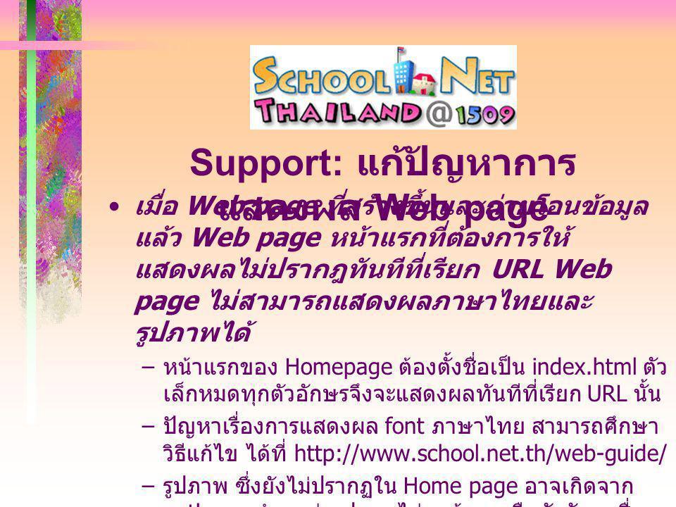 เมื่อ Web page ที่สร้างขึ้นและถ่ายโอนข้อมูล แล้ว Web page หน้าแรกที่ต้องการให้ แสดงผลไม่ปรากฎทันทีที่เรียก URL Web page ไม่สามารถแสดงผลภาษาไทยและ รูปภาพได้ – หน้าแรกของ Homepage ต้องตั้งชื่อเป็น index.html ตัว เล็กหมดทุกตัวอักษรจึงจะแสดงผลทันทีที่เรียก URL นั้น – ปัญหาเรื่องการแสดงผล font ภาษาไทย สามารถศึกษา วิธีแก้ไข ได้ที่ http://www.school.net.th/web-guide/ – รูปภาพ ซึ่งยังไม่ปรากฏใน Home page อาจเกิดจาก path ของตำแหน่งรูปภาพไม่ถูกต้อง หรือตัวอักษรชื่อ file รูปภาพ เป็นอักษรตัวเล็กหรือตัวใหญ่ไม่ตรงกัน Support: แก้ปัญหาการ แสดงผล Web page