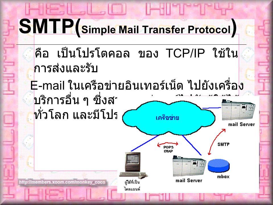 SMTP( Simple Mail Transfer Protocol ) คือ เป็นโปรโตคอล ของ TCP/IP ใช้ใน การส่งและรับ E-mail ในเครือข่ายอินเทอร์เน็ต ไปยังเครื่อง บริการอื่น ๆ ซี่งสามา