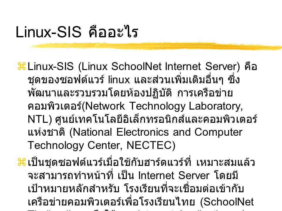 Linux-SIS คืออะไร  Linux-SIS (Linux SchoolNet Internet Server) คือ ชุดของซอฟต์แวร์ linux และส่วนเพิ่มเติมอื่นๆ ซึ่ง พัฒนาและรวบรวมโดยห้องปฏิบัติ การเครือข่าย คอมพิวเตอร์ (Network Technology Laboratory, NTL) ศูนย์เทคโนโลยีอิเล็กทรอนิกส์และคอมพิวเตอร์ แห่งชาติ (National Electronics and Computer Technology Center, NECTEC)  เป็นชุดซอฟต์แวร์เมื่อใช้กับฮาร์ดแวร์ที่ เหมาะสมแล้ว จะสามารถทำหน้าที่ เป็น Internet Server โดยมี เป้าหมายหลักสำหรับ โรงเรียนที่จะเชื่อมต่อเข้ากับ เครือข่ายคอมพิวเตอร์เพื่อโรงเรียนไทย (SchoolNet Thailand) รวมถึงใช้งาน Internet Application เช่น e-mail และ www ต่างๆ ได้อย่างสมบูรณ์แบบ