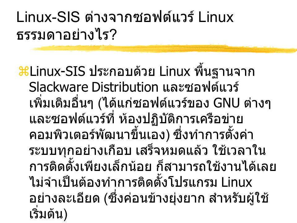 Linux-SIS ต่างจากซอฟต์แวร์ Linux ธรรมดาอย่างไร ?  Linux-SIS ประกอบด้วย Linux พื้นฐานจาก Slackware Distribution และซอฟต์แวร์ เพิ่มเติมอื่นๆ ( ได้แก่ซอ
