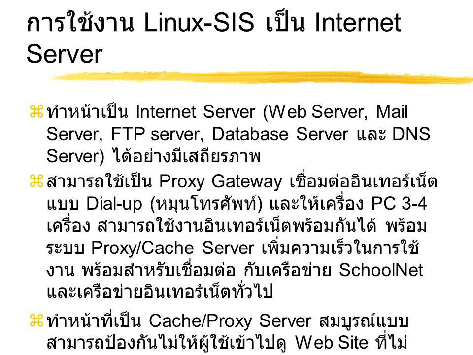 การใช้งาน Linux-SIS เป็น Internet Server  ทำหน้าเป็น Internet Server (Web Server, Mail Server, FTP server, Database Server และ DNS Server) ได้อย่างมีเสถียรภาพ  สามารถใช้เป็น Proxy Gateway เชื่อมต่ออินเทอร์เน็ต แบบ Dial-up ( หมุนโทรศัพท์ ) และให้เครื่อง PC 3-4 เครื่อง สามารถใช้งานอินเทอร์เน็ตพร้อมกันได้ พร้อม ระบบ Proxy/Cache Server เพิ่มความเร็วในการใช้ งาน พร้อมสำหรับเชื่อมต่อ กับเครือข่าย SchoolNet และเครือข่ายอินเทอร์เน็ตทั่วไป  ทำหน้าที่เป็น Cache/Proxy Server สมบูรณ์แบบ สามารถป้องกันไม่ให้ผู้ใช้เข้าไปดู Web Site ที่ไม่ เหมาะสมได้ พร้อมระบบอัตโนมัติ Transparent Proxy ผู้ใช้ไม่ต้องติดตั้งค่าที่ Web Browser ยุ่งยาก