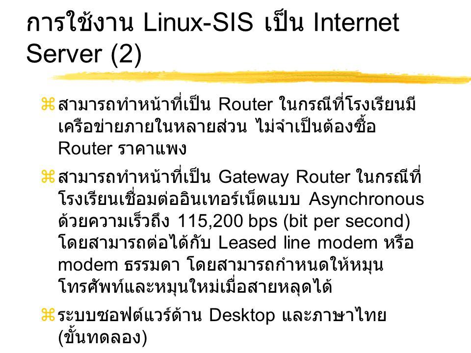 การใช้งาน Linux-SIS เป็น Internet Server (2)  สามารถทำหน้าที่เป็น Router ในกรณีที่โรงเรียนมี เครือข่ายภายในหลายส่วน ไม่จำเป็นต้องซื้อ Router ราคาแพง  สามารถทำหน้าที่เป็น Gateway Router ในกรณีที่ โรงเรียนเชื่อมต่ออินเทอร์เน็ตแบบ Asynchronous ด้วยความเร็วถึง 115,200 bps (bit per second) โดยสามารถต่อได้กับ Leased line modem หรือ modem ธรรมดา โดยสามารถกำหนดให้หมุน โทรศัพท์และหมุนใหม่เมื่อสายหลุดได้  ระบบซอฟต์แวร์ด้าน Desktop และภาษาไทย ( ขั้นทดลอง )