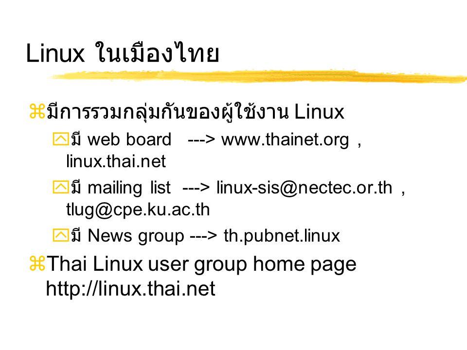 Linux ในเมืองไทย  มีการรวมกลุ่มกันของผู้ใช้งาน Linux  มี web board ---> www.thainet.org, linux.thai.net  มี mailing list ---> linux-sis@nectec.or.th, tlug@cpe.ku.ac.th  มี News group ---> th.pubnet.linux  Thai Linux user group home page http://linux.thai.net