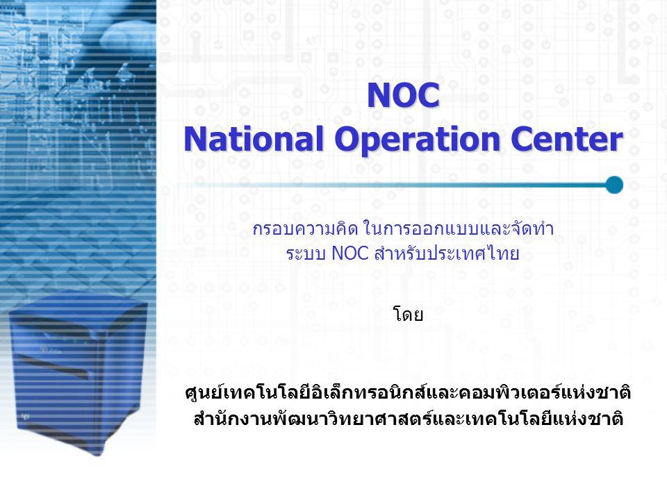 NOC National Operation Center กรอบความคิด ในการออกแบบและจัดทำ ระบบ NOC สำหรับประเทศไทย ศูนย์เทคโนโลยีอิเล็กทรอนิกส์และคอมพิวเตอร์แห่งชาติ สำนักงานพัฒน