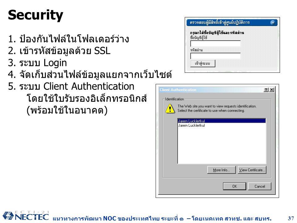 แนวทางการพัฒนา NOC ของประเทศไทย ระยะที่ ๑ – โดยเนคเทค สวทช. และ สบทร. 37 Security 1. ป้องกันไฟล์ในโฟลเดอร์ว่าง 2. เข้ารหัสข้อมูลด้วย SSL 3. ระบบ Login