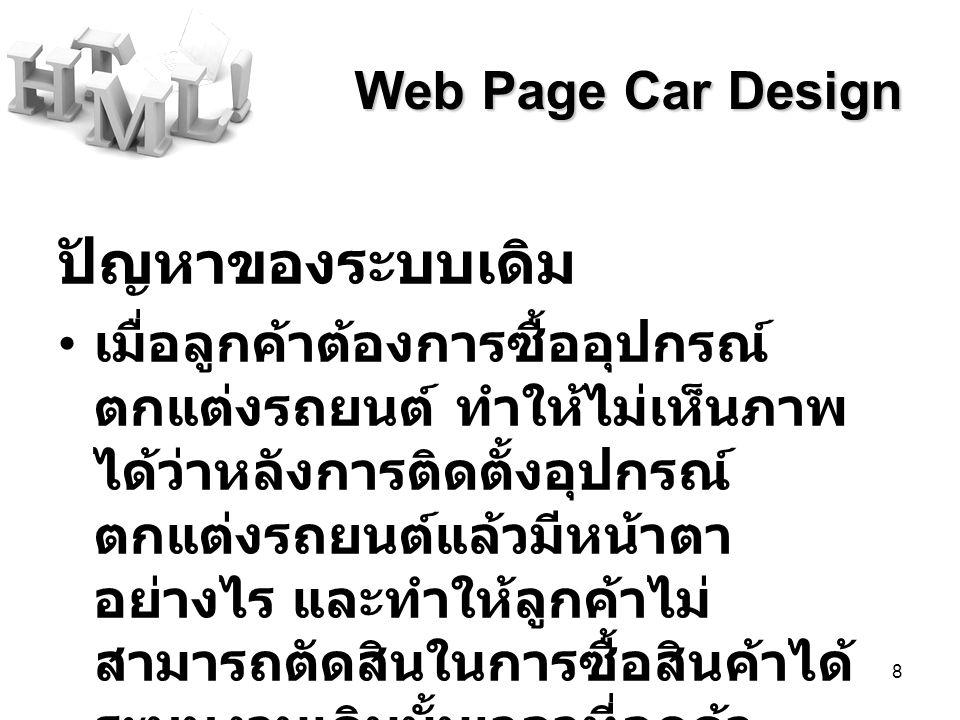 8 Web Page Car Design ปัญหาของระบบเดิม เมื่อลูกค้าต้องการซื้ออุปกรณ์ ตกแต่งรถยนต์ ทำให้ไม่เห็นภาพ ได้ว่าหลังการติดตั้งอุปกรณ์ ตกแต่งรถยนต์แล้วมีหน้าตา