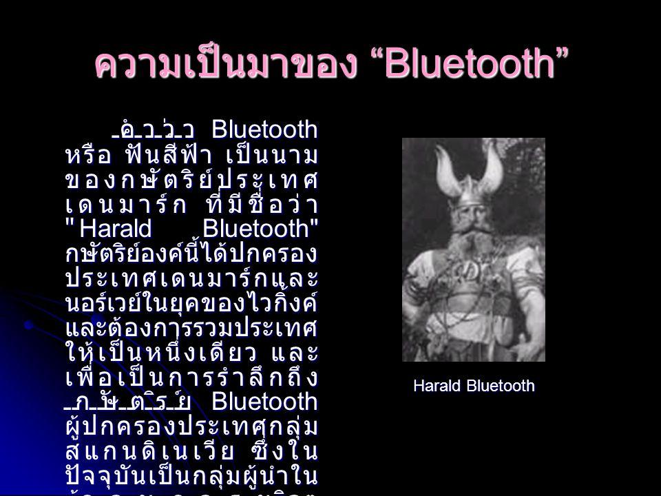 กำเนิด Bluetooth ปี 1994 บริษัท อีริคสัน โมบาย คอมมูนิเคชั่น เริ่มต้น ที่จะค้นคว้าวิจัยความเป็นไป ได้ในการนำคลื่นสัญญาณ วิทยุ มาใช้ระหว่าง โทรศัพท์มือถือและอุปกรณ์ ต่างๆ และเป็นผู้นำชื่อ Bluetooth มาใช้ ปี 1998 กลุ่มผู้พัฒนาวิจัยระบบ Bluetooth ได้ถูกก่อตั้งขึ้น โดยเกิดจากการรวมตัวของ บริษัทยักษ์ใหญ่อย่าง Ericsson, Nokia, IBM, Toshiba และ Intel ในกลุ่มที่ ใช้ชื่อว่า Special Interest Group