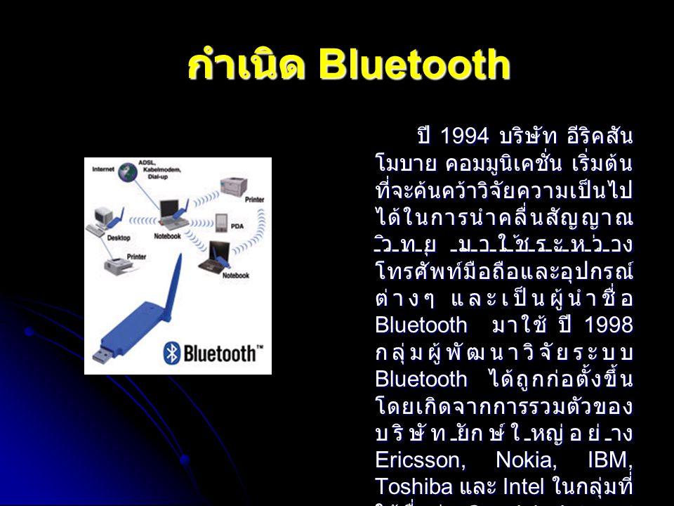 กำเนิด Bluetooth ปี 1994 บริษัท อีริคสัน โมบาย คอมมูนิเคชั่น เริ่มต้น ที่จะค้นคว้าวิจัยความเป็นไป ได้ในการนำคลื่นสัญญาณ วิทยุ มาใช้ระหว่าง โทรศัพท์มือ
