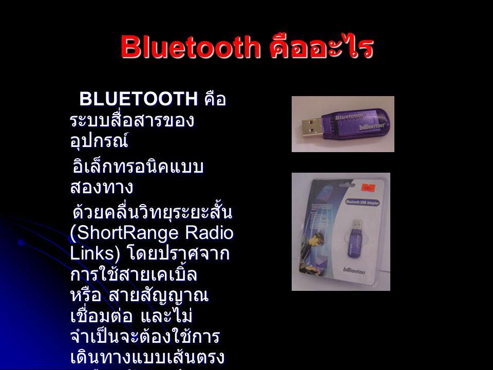 Bluetooth คืออะไร BLUETOOTH คือ ระบบสื่อสารของ อุปกรณ์ อิเล็กทรอนิคแบบ สองทาง อิเล็กทรอนิคแบบ สองทาง ด้วยคลื่นวิทยุระยะสั้น (ShortRange Radio Links) โดยปราศจาก การใช้สายเคเบิ้ล หรือ สายสัญญาณ เชื่อมต่อ และไม่ จำเป็นจะต้องใช้การ เดินทางแบบเส้นตรง เหมือนกับอินฟราเรด ด้วยคลื่นวิทยุระยะสั้น (ShortRange Radio Links) โดยปราศจาก การใช้สายเคเบิ้ล หรือ สายสัญญาณ เชื่อมต่อ และไม่ จำเป็นจะต้องใช้การ เดินทางแบบเส้นตรง เหมือนกับอินฟราเรด
