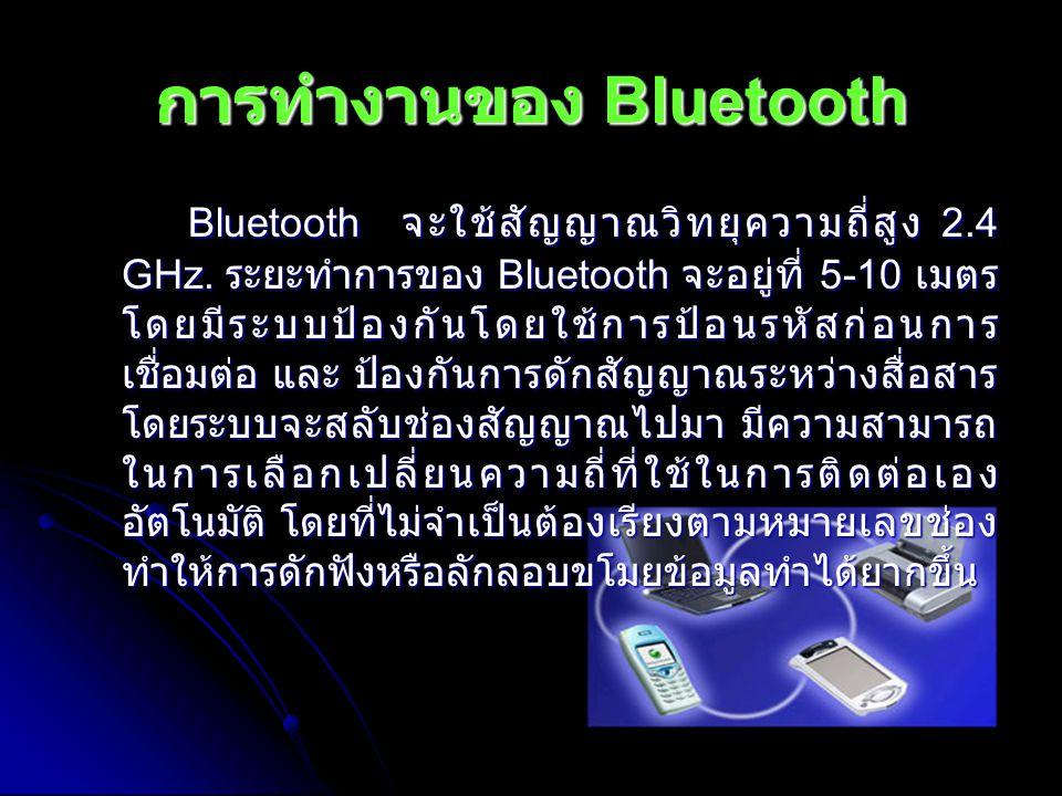 การทำงานของ Bluetooth Bluetooth จะใช้สัญญาณวิทยุความถี่สูง 2.4 GHz. ระยะทำการของ Bluetooth จะอยู่ที่ 5-10 เมตร โดยมีระบบป้องกันโดยใช้การป้อนรหัสก่อนกา
