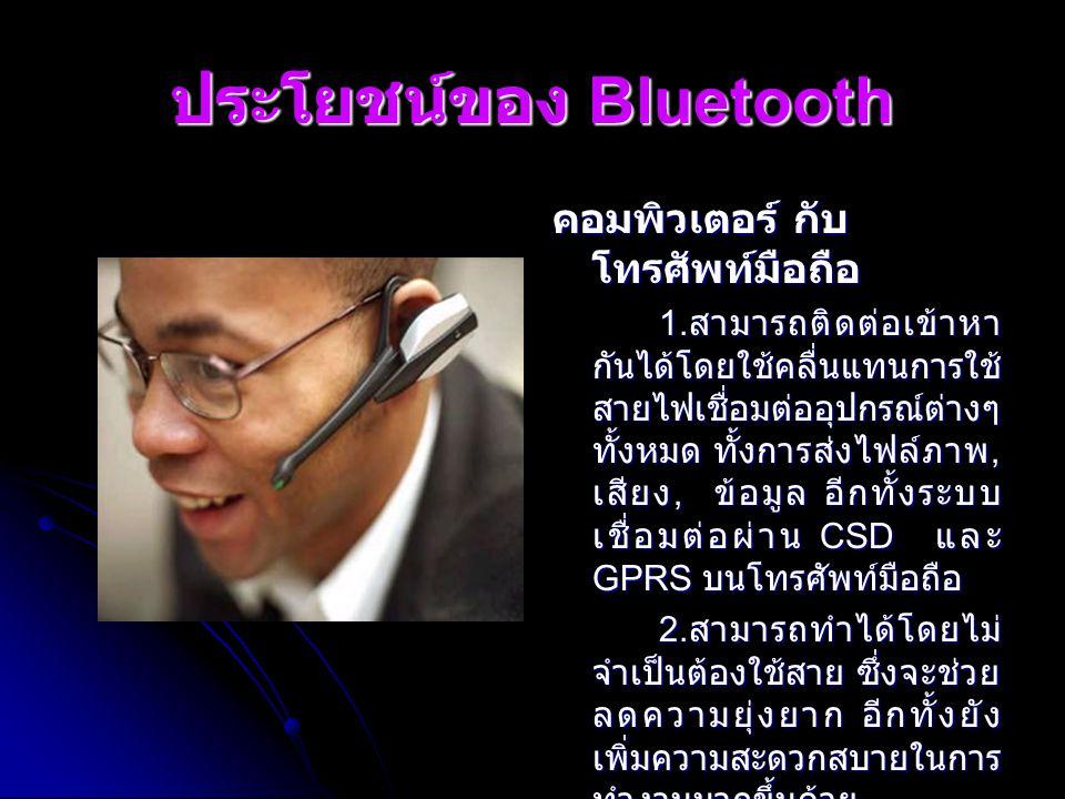ประโยชน์ของ Bluetooth คอมพิวเตอร์ กับ โทรศัพท์มือถือ 1. สามารถติดต่อเข้าหา กันได้โดยใช้คลื่นแทนการใช้ สายไฟเชื่อมต่ออุปกรณ์ต่างๆ ทั้งหมด ทั้งการส่งไฟล