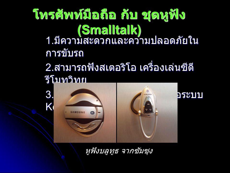 โทรศัพท์มือถือ กับ ชุดหูฟัง (Smalltalk) 1. มีความสะดวกและความปลอดภัยใน การขับรถ 2. สามารถฟังสเตอริโอ เครื่องเล่นซีดี รีโมทวิทยุ 3. ใช้เป็นรีโมทเปิด -