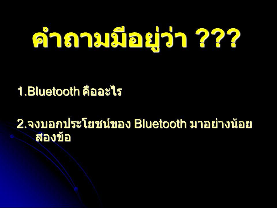 คำถามมีอยู่ว่า ??? 1.Bluetooth คืออะไร 2. จงบอกประโยชน์ของ Bluetooth มาอย่างน้อย สองข้อ