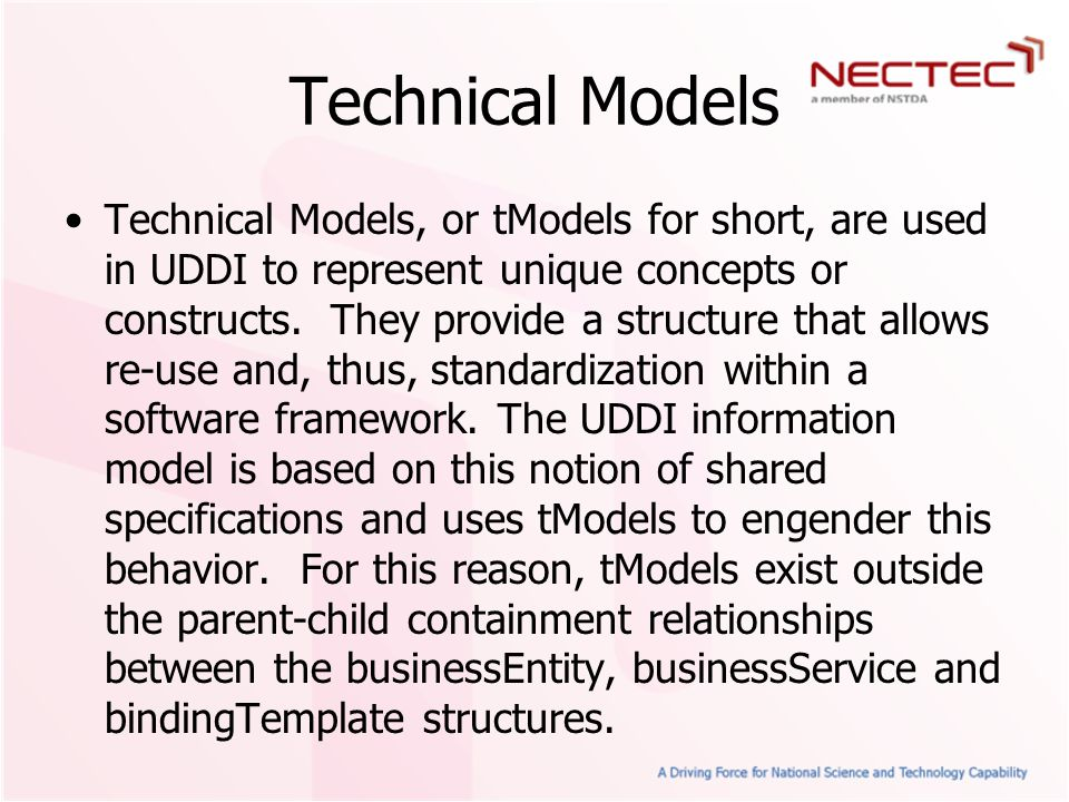 Technical Models Technical Models, or tModels for short, are used in UDDI to represent unique concepts or constructs.