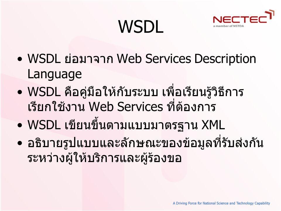 WSDL WSDL ย่อมาจาก Web Services Description Language WSDL คือคู่มือให้กับระบบ เพื่อเรียนรู้วิธีการ เรียกใช้งาน Web Services ที่ต้องการ WSDL เขียนขึ้นต